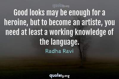 Photo Quote of Good looks may be enough for a heroine, but to become an artiste, you need at least a working knowledge of the language.