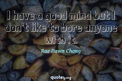 Photo Quote of I have a good mind but I don't like to bore anyone with it.