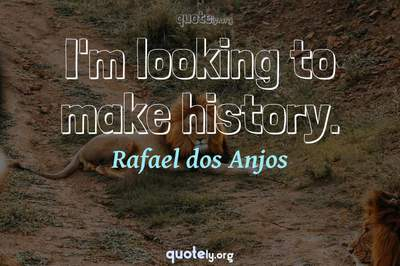 Photo Quote of I'm looking to make history.
