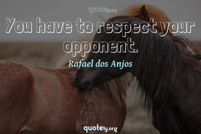 Photo Quote of You have to respect your opponent.