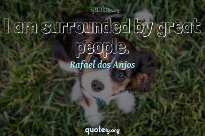 Photo Quote of I am surrounded by great people.