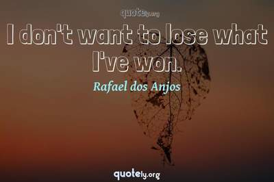 Photo Quote of I don't want to lose what I've won.