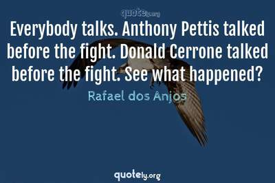 Photo Quote of Everybody talks. Anthony Pettis talked before the fight. Donald Cerrone talked before the fight. See what happened?