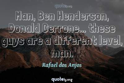 Photo Quote of Man, Ben Henderson, Donald Cerrone... these guys are a different level, man.