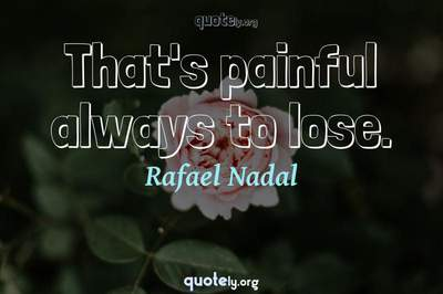 Photo Quote of That's painful always to lose.