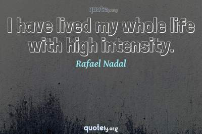 Photo Quote of I have lived my whole life with high intensity.