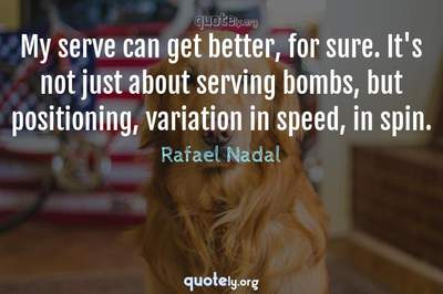 Photo Quote of My serve can get better, for sure. It's not just about serving bombs, but positioning, variation in speed, in spin.