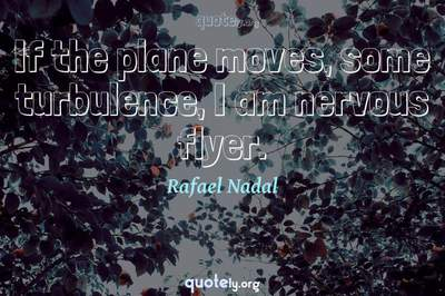 Photo Quote of If the plane moves, some turbulence, I am nervous flyer.