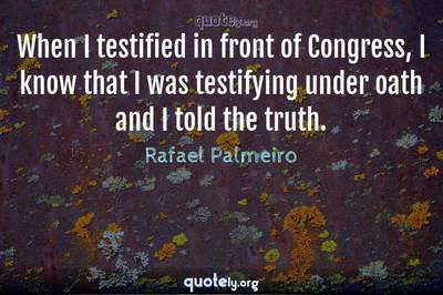 Photo Quote of When I testified in front of Congress, I know that I was testifying under oath and I told the truth.