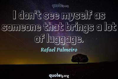 Photo Quote of I don't see myself as someone that brings a lot of luggage.
