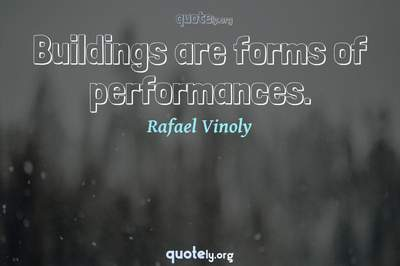 Photo Quote of Buildings are forms of performances.