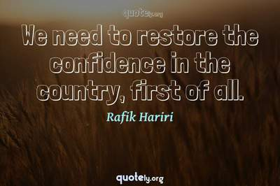 Photo Quote of We need to restore the confidence in the country, first of all.