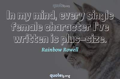 Photo Quote of In my mind, every single female character I've written is plus-size.