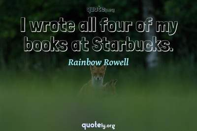 Photo Quote of I wrote all four of my books at Starbucks.