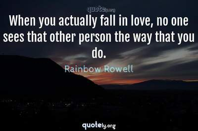 Photo Quote of When you actually fall in love, no one sees that other person the way that you do.