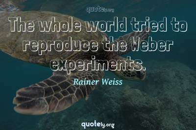 Photo Quote of The whole world tried to reproduce the Weber experiments.