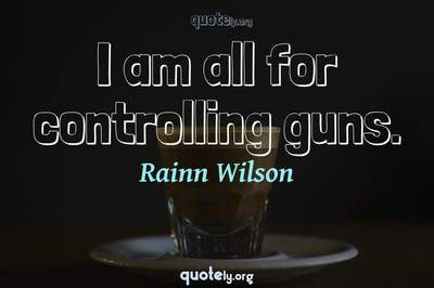 Photo Quote of I am all for controlling guns.