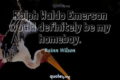 Photo Quote of Ralph Waldo Emerson would definitely be my homeboy.