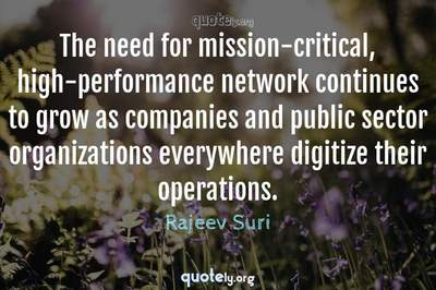 Photo Quote of The need for mission-critical, high-performance network continues to grow as companies and public sector organizations everywhere digitize their operations.