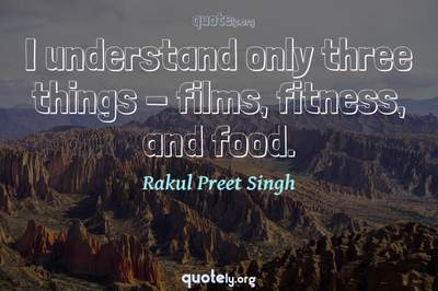 Photo Quote of I understand only three things - films, fitness, and food.