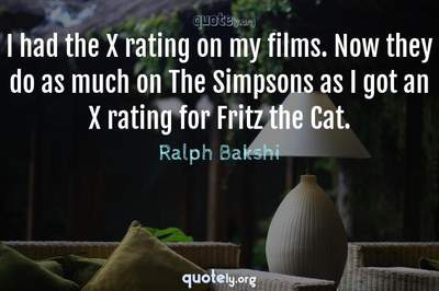 Photo Quote of I had the X rating on my films. Now they do as much on The Simpsons as I got an X rating for Fritz the Cat.