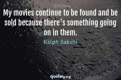 Photo Quote of My movies continue to be found and be sold because there's something going on in them.