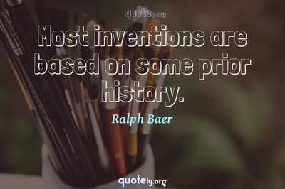 Photo Quote of Most inventions are based on some prior history.