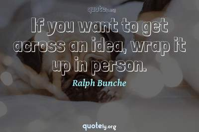 Photo Quote of If you want to get across an idea, wrap it up in person.