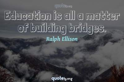 Photo Quote of Education is all a matter of building bridges.
