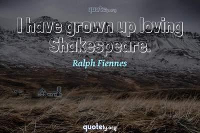 Photo Quote of I have grown up loving Shakespeare.