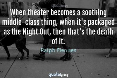 Photo Quote of When theater becomes a soothing middle-class thing, when it's packaged as the Night Out, then that's the death of it.