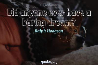 Photo Quote of Did anyone ever have a boring dream?