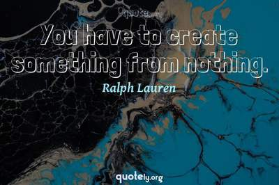 Photo Quote of You have to create something from nothing.