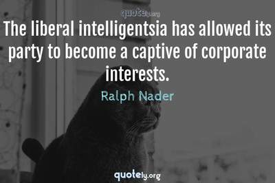 Photo Quote of The liberal intelligentsia has allowed its party to become a captive of corporate interests.