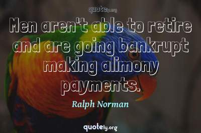 Photo Quote of Men aren't able to retire and are going bankrupt making alimony payments.