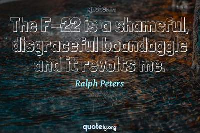 Photo Quote of The F-22 is a shameful, disgraceful boondoggle and it revolts me.