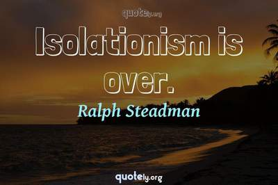 Photo Quote of Isolationism is over.