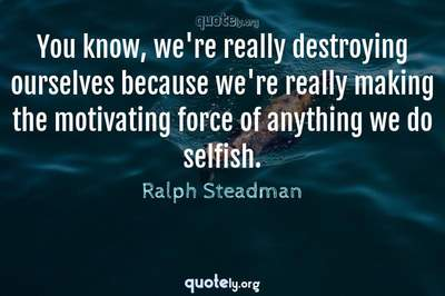 Photo Quote of You know, we're really destroying ourselves because we're really making the motivating force of anything we do selfish.