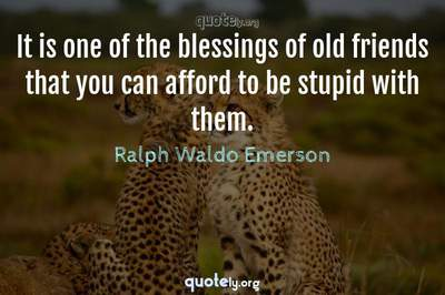 Photo Quote of It is one of the blessings of old friends that you can afford to be stupid with them.