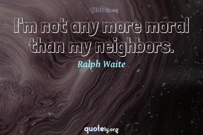 Photo Quote of I'm not any more moral than my neighbors.