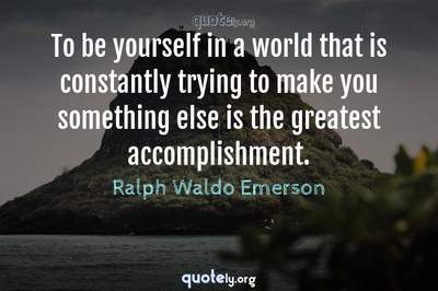 Photo Quote of To be yourself in a world that is constantly trying to make you something else is the greatest accomplishment.