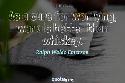 Photo Quote of As a cure for worrying, work is better than whiskey.