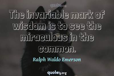 Photo Quote of The invariable mark of wisdom is to see the miraculous in the common.