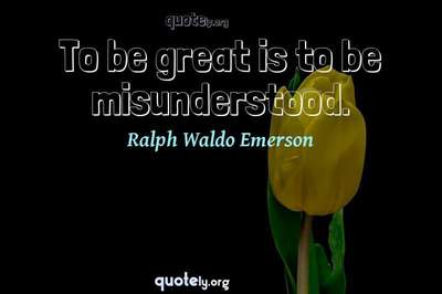 Photo Quote of To be great is to be misunderstood.