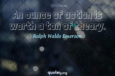 Photo Quote of An ounce of action is worth a ton of theory.