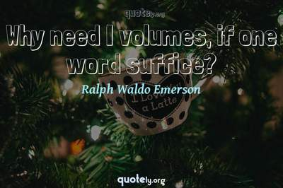 Photo Quote of Why need I volumes, if one word suffice?