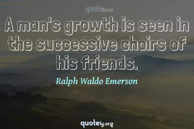 Photo Quote of A man's growth is seen in the successive choirs of his friends.