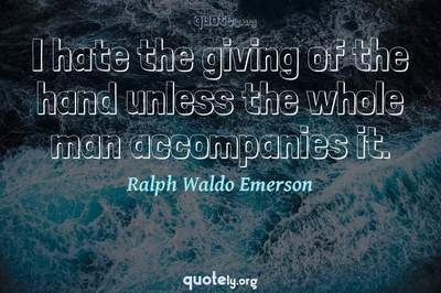 Photo Quote of I hate the giving of the hand unless the whole man accompanies it.