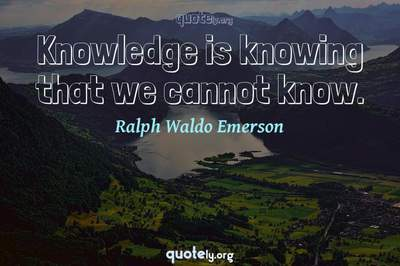 Photo Quote of Knowledge is knowing that we cannot know.