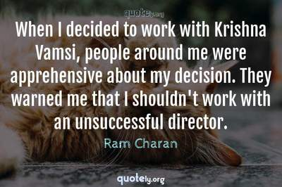 Photo Quote of When I decided to work with Krishna Vamsi, people around me were apprehensive about my decision. They warned me that I shouldn't work with an unsuccessful director.